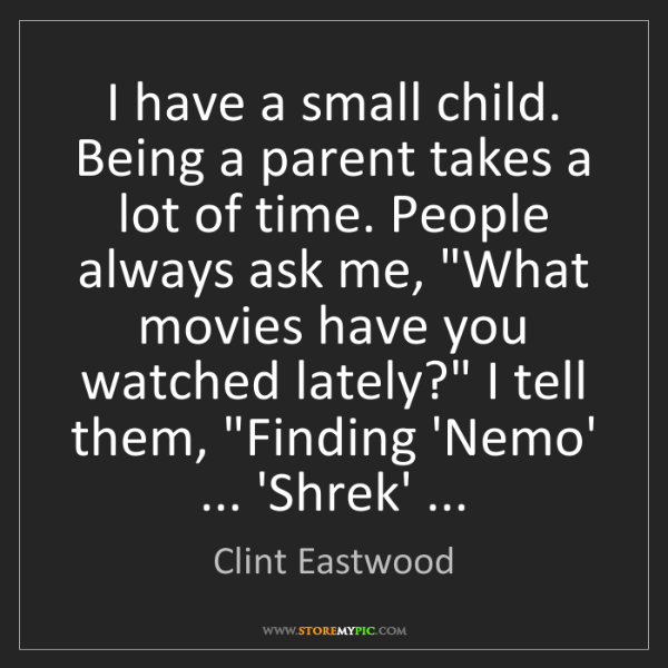 Clint Eastwood: I have a small child. Being a parent takes a lot of time....