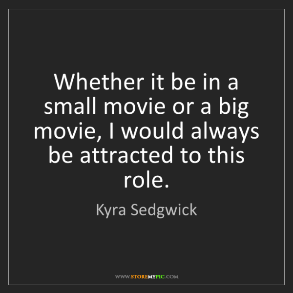 Kyra Sedgwick: Whether it be in a small movie or a big movie, I would...