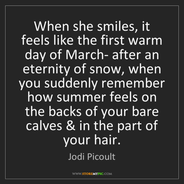 Jodi Picoult: When she smiles, it feels like the first warm day of...