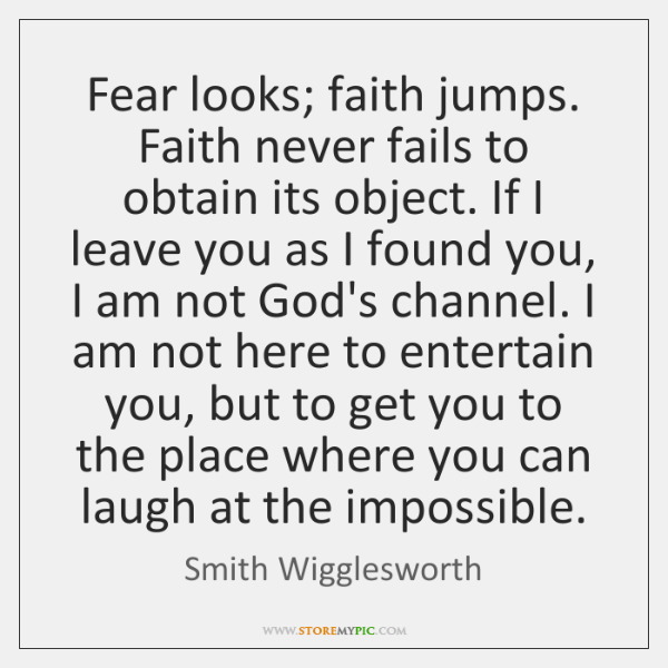 Fear looks; faith jumps. Faith never fails to obtain its object. If ...
