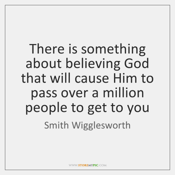 There is something about believing God that will cause Him to pass ...