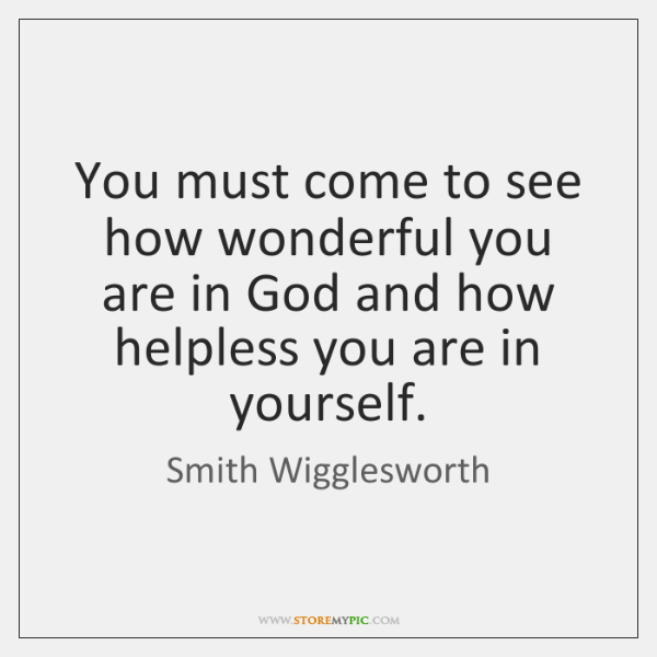 You must come to see how wonderful you are in God and ...