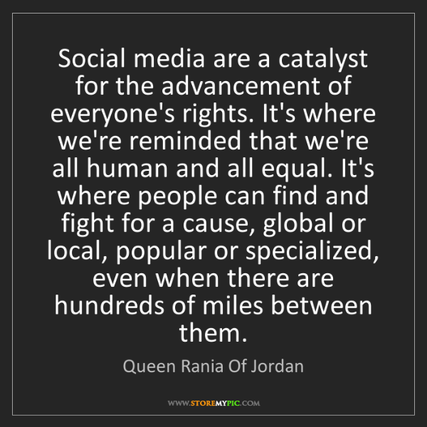 Queen Rania Of Jordan: Social media are a catalyst for the advancement of everyone's...
