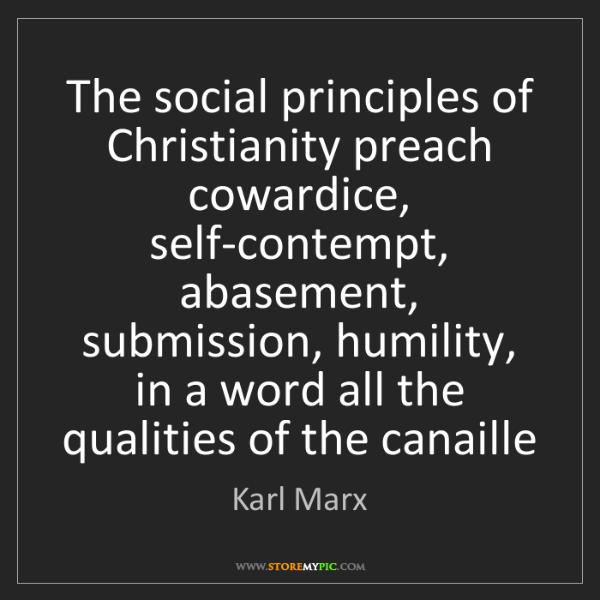 Karl Marx: The social principles of Christianity preach cowardice,...