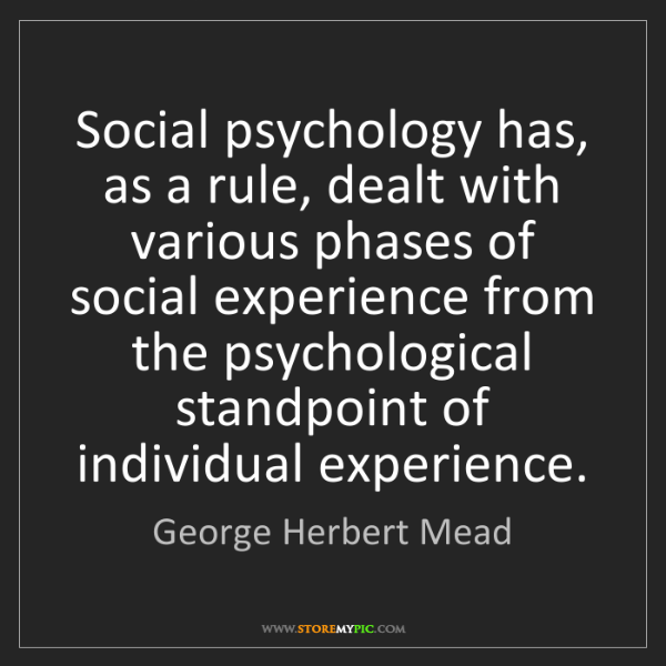 mead essays in social psychology Essays in social psychology by george mead george h mead (1863-1931) is a central, founding figure of modern sociology, comparable to karl marx and max weber mead's early work, prior to.