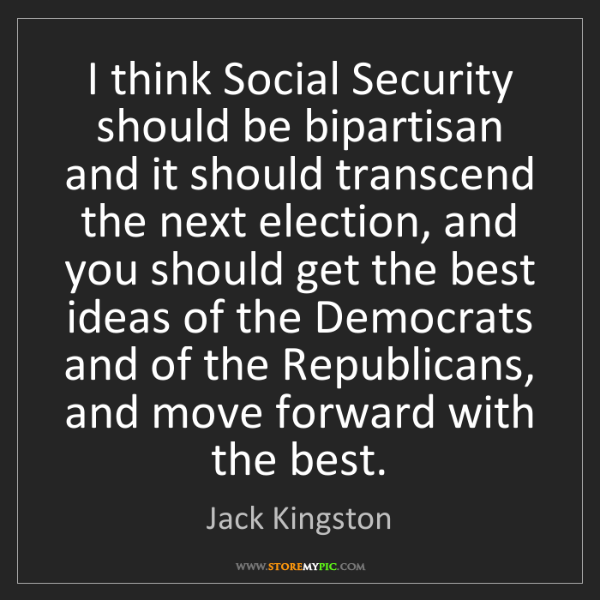 Jack Kingston: I think Social Security should be bipartisan and it should...
