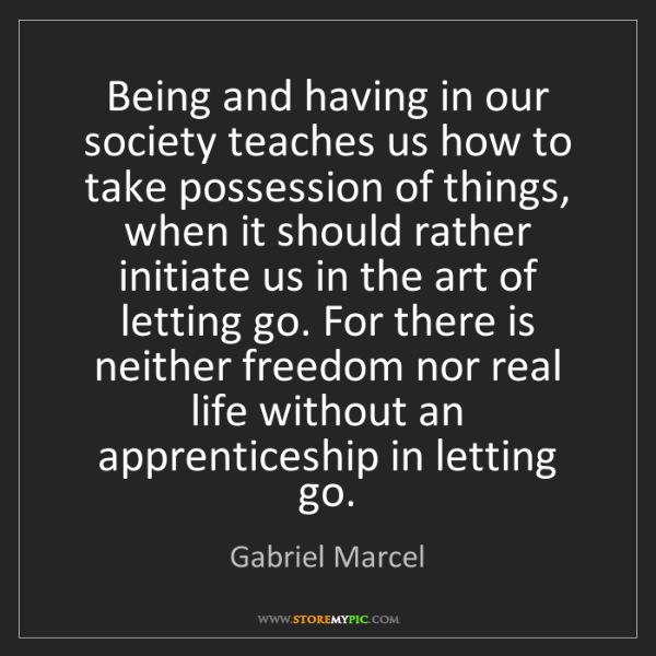 Gabriel Marcel: Being and having in our society teaches us how to take...
