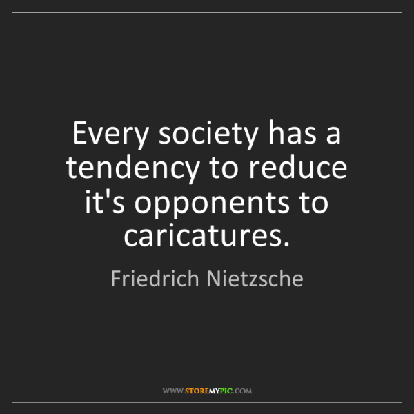 Friedrich Nietzsche: Every society has a tendency to reduce it's opponents...