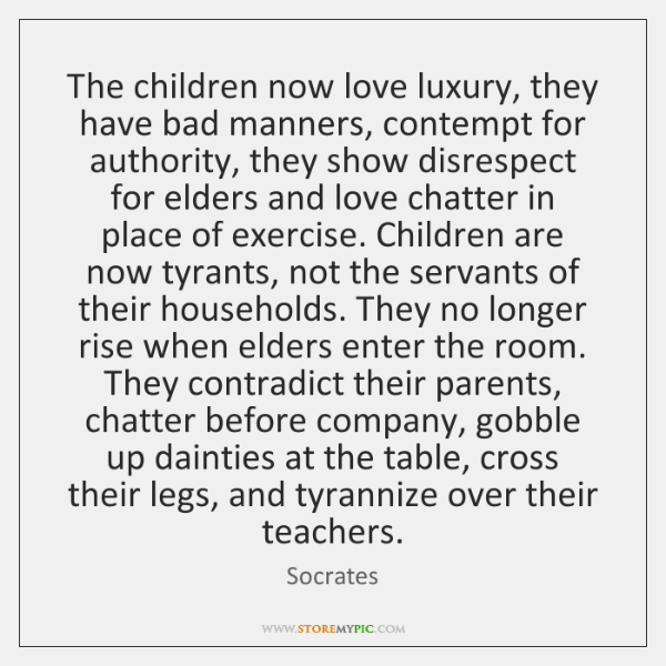 The children now love luxury, they have bad manners, contempt for authority, ...