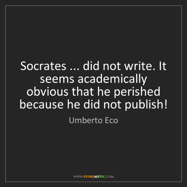 Umberto Eco: Socrates ... did not write. It seems academically obvious...