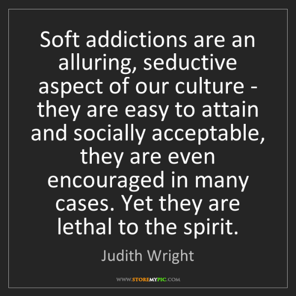 Judith Wright: Soft addictions are an alluring, seductive aspect of...