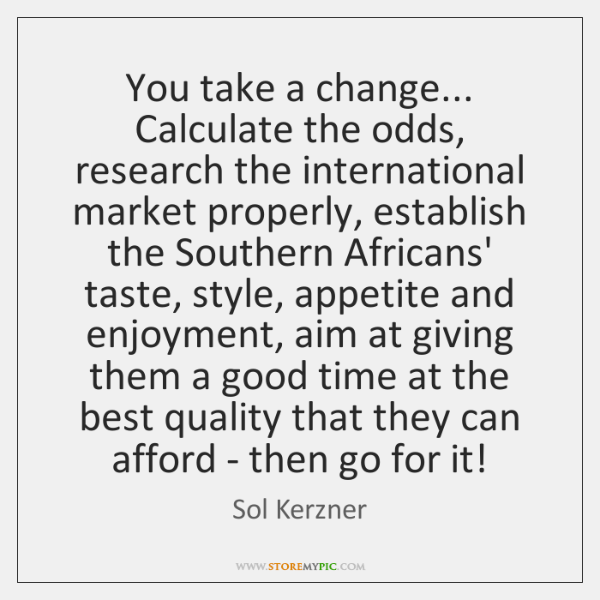 You take a change... Calculate the odds, research the international market properly, ...