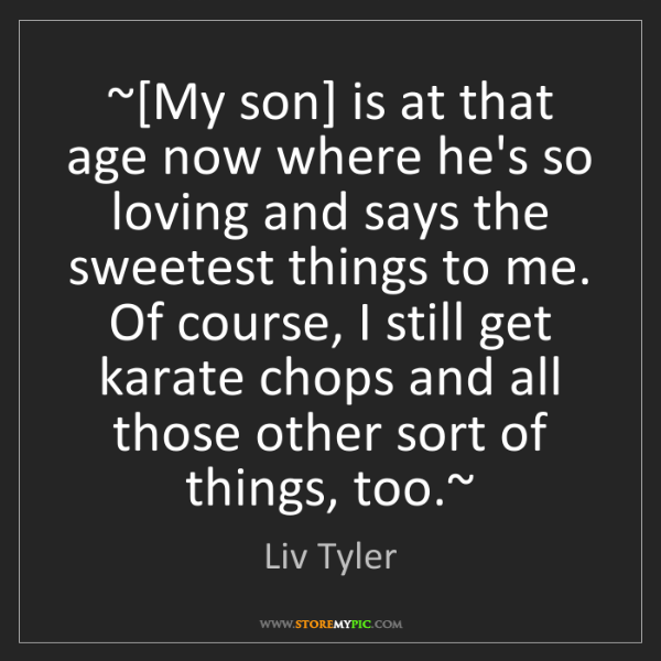 Liv Tyler: ~[My son] is at that age now where he's so loving and...