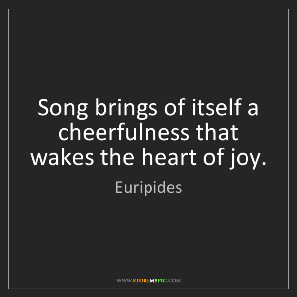 Euripides: Song brings of itself a cheerfulness that wakes the heart...