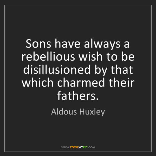 Aldous Huxley: Sons have always a rebellious wish to be disillusioned...