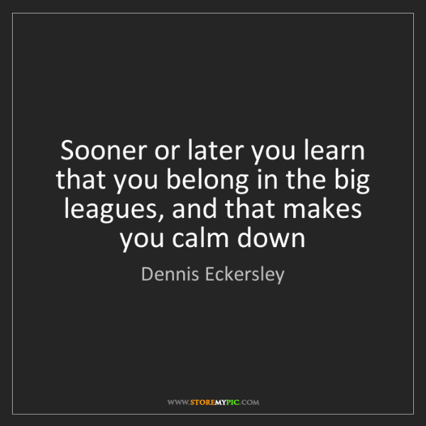 Dennis Eckersley: Sooner or later you learn that you belong in the big...