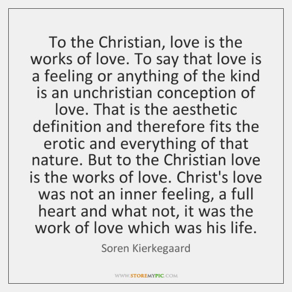 To the Christian, love is the works of love. To say that ...