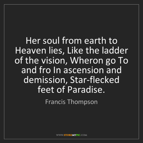 Francis Thompson: Her soul from earth to Heaven lies, Like the ladder of...