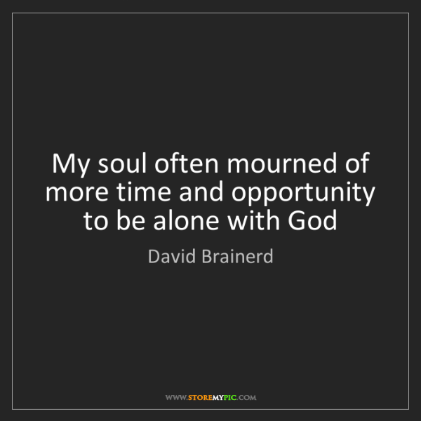 David Brainerd: My soul often mourned of more time and opportunity to...