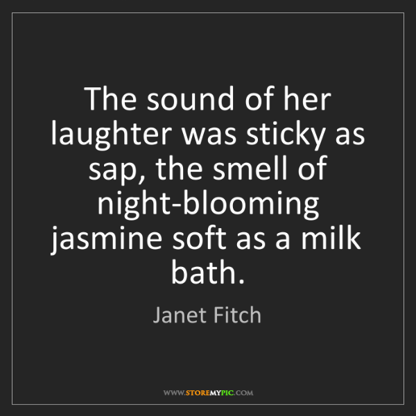 Janet Fitch: The sound of her laughter was sticky as sap, the smell...