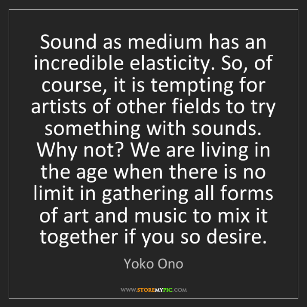 Yoko Ono: Sound as medium has an incredible elasticity. So, of...