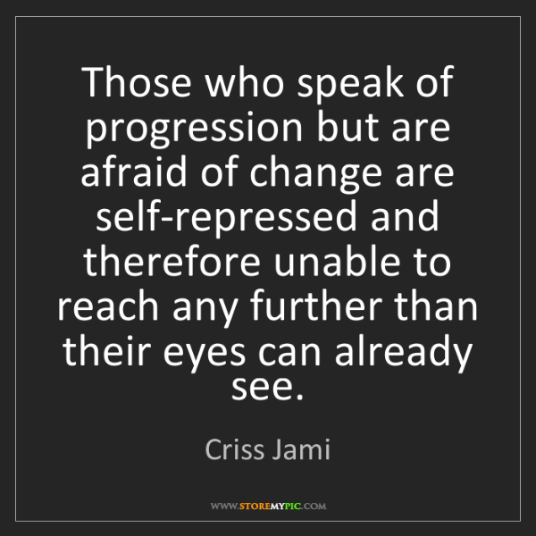 Criss Jami: Those who speak of progression but are afraid of change...