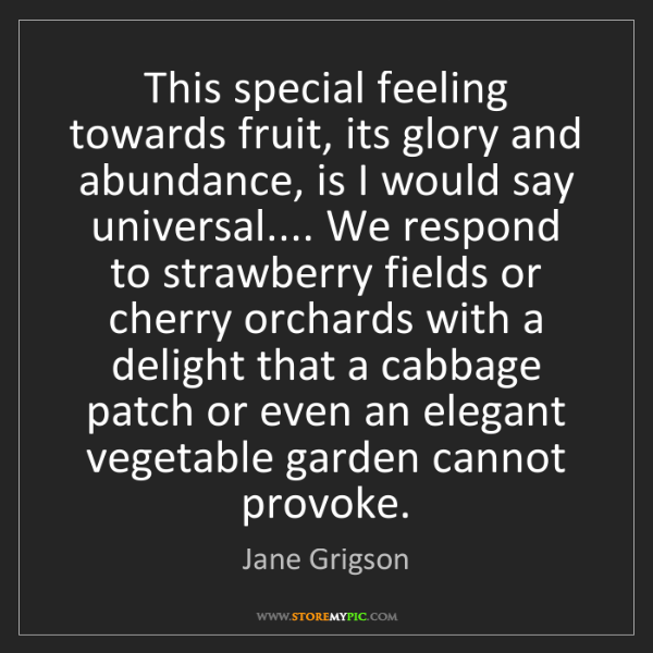 Jane Grigson: This special feeling towards fruit, its glory and abundance,...