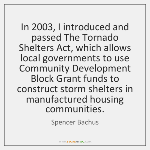 In 2003, I introduced and passed The Tornado Shelters Act, which allows local ...