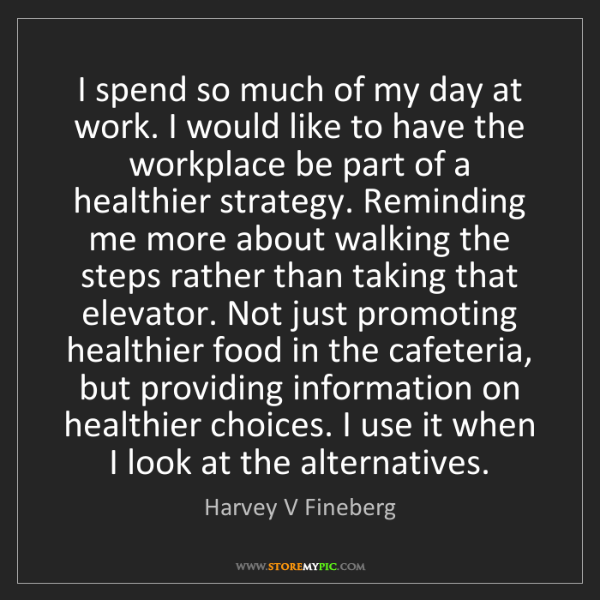 Harvey V Fineberg: I spend so much of my day at work. I would like to have...