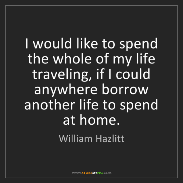 William Hazlitt: I would like to spend the whole of my life traveling,...
