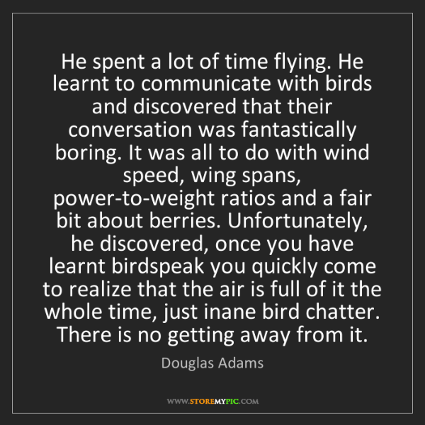 Douglas Adams: He spent a lot of time flying. He learnt to communicate...