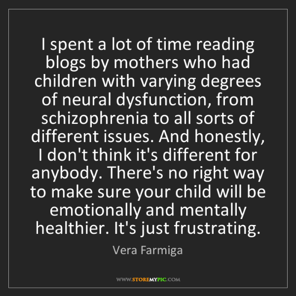 Vera Farmiga: I spent a lot of time reading blogs by mothers who had...