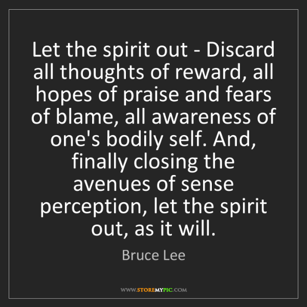 Bruce Lee: Let the spirit out - Discard all thoughts of reward,...