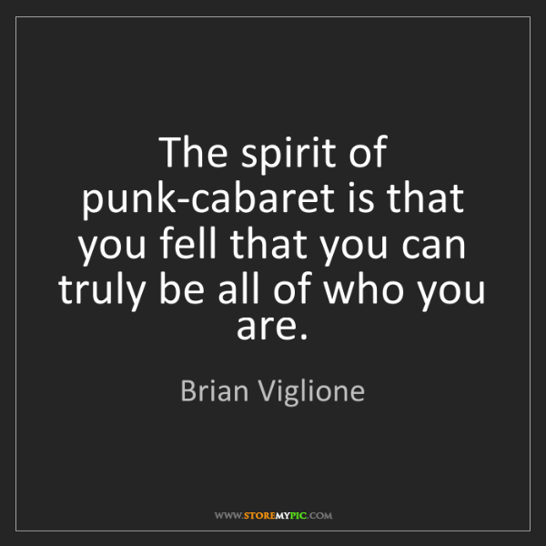 Brian Viglione: The spirit of punk-cabaret is that you fell that you...