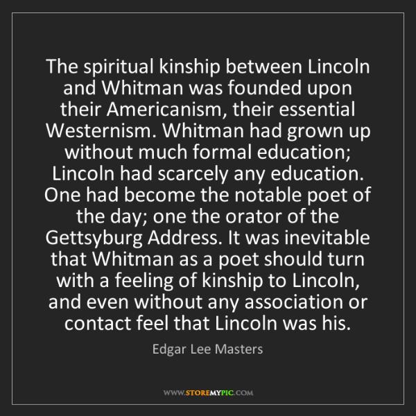 Edgar Lee Masters: The spiritual kinship between Lincoln and Whitman was...
