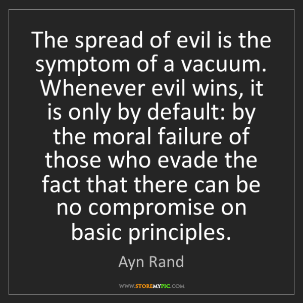 Ayn Rand: The spread of evil is the symptom of a vacuum. Whenever...