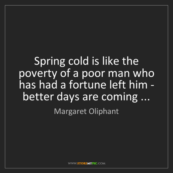 Margaret Oliphant: Spring cold is like the poverty of a poor man who has...