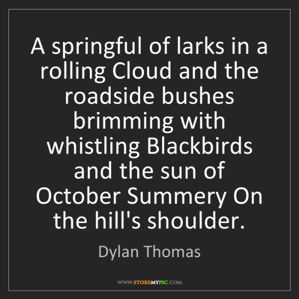 Dylan Thomas: A springful of larks in a rolling Cloud and the roadside...