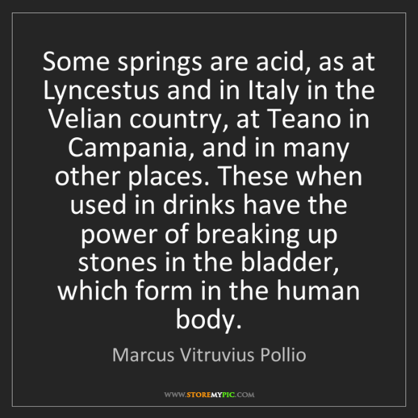 Marcus Vitruvius Pollio: Some springs are acid, as at Lyncestus and in Italy in...