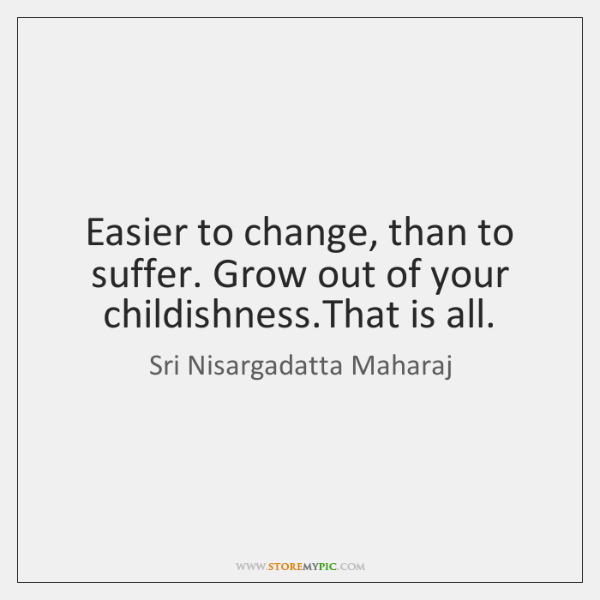Easier to change, than to suffer. Grow out of your childishness.That ...