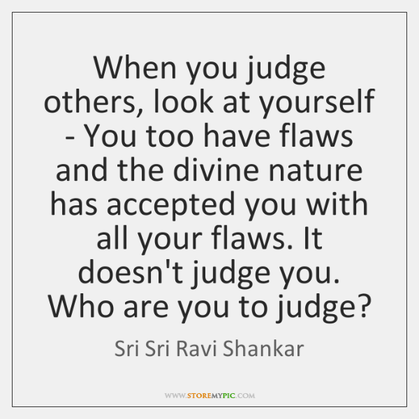 When You Judge Others Look At Yourself You Too Have Flaws