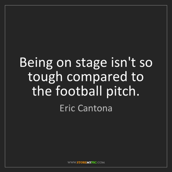 Eric Cantona: Being on stage isn't so tough compared to the football...