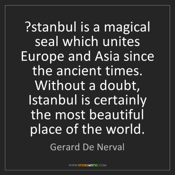 Gerard De Nerval: ?stanbul is a magical seal which unites Europe and Asia...