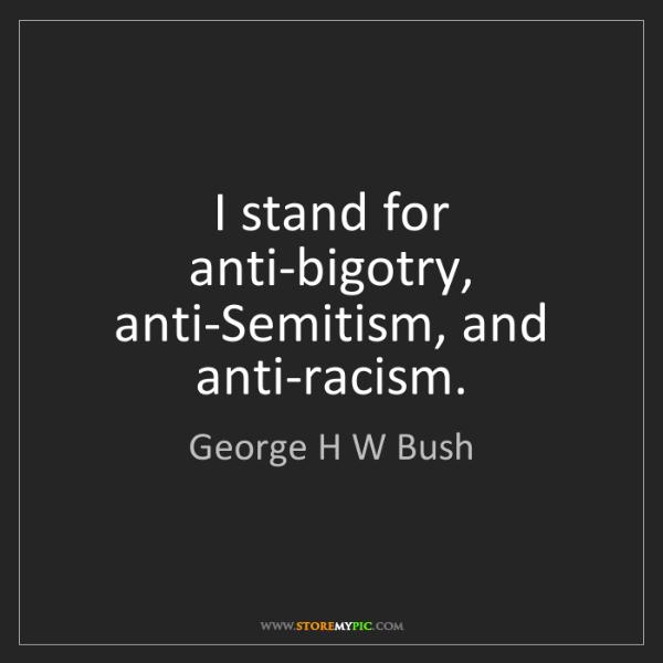 George H W Bush: I stand for anti-bigotry, anti-Semitism, and anti-racism.