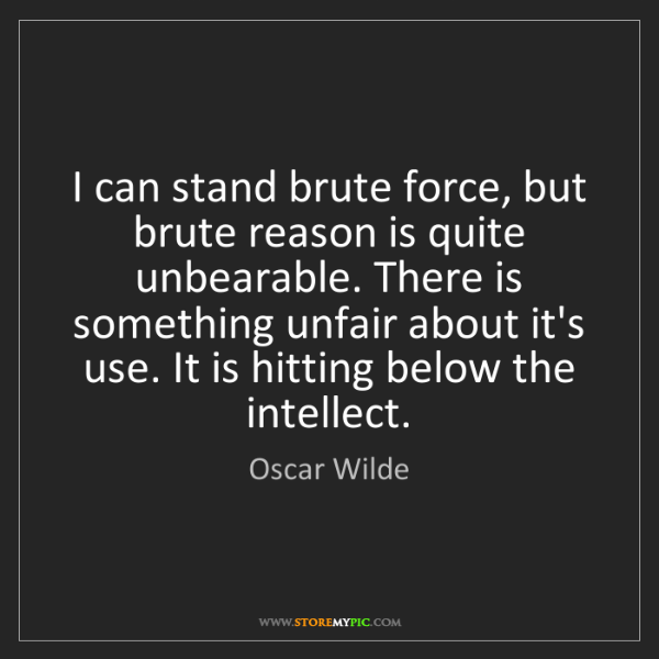 Oscar Wilde: I can stand brute force, but brute reason is quite unbearable....