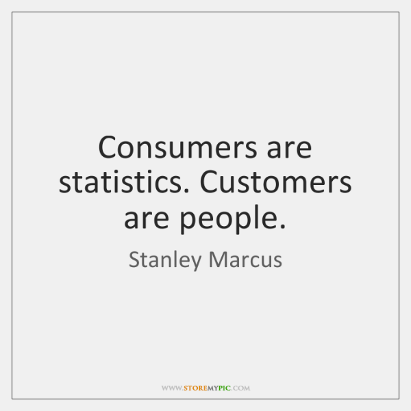 Consumers are statistics. Customers are people.