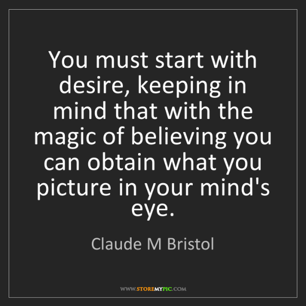 Claude M Bristol: You must start with desire, keeping in mind that with...