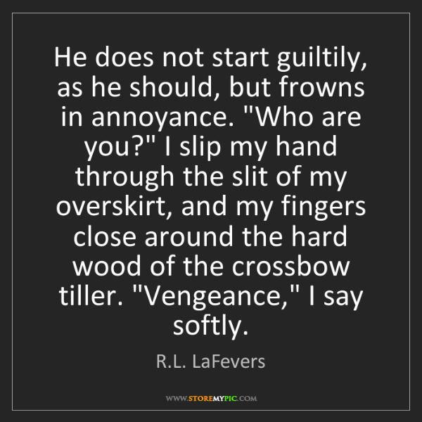 R.L. LaFevers: He does not start guiltily, as he should, but frowns...