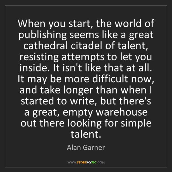 Alan Garner: When you start, the world of publishing seems like a...