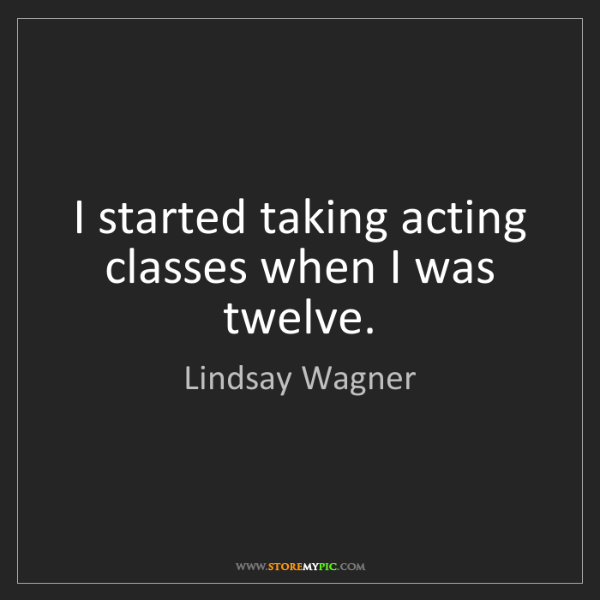 Lindsay Wagner: I started taking acting classes when I was twelve.